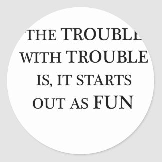 the trouble with trouble is it starts out as fun.p round sticker