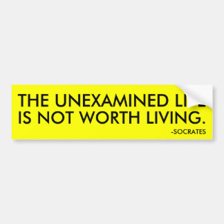 THE UNEXAMINED LIFE IS NOT WORTH LIVING. BUMPER STICKER