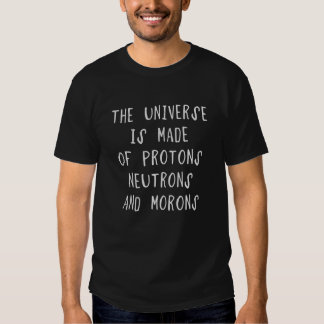 The universe is made of protons, neutrons and moro tees