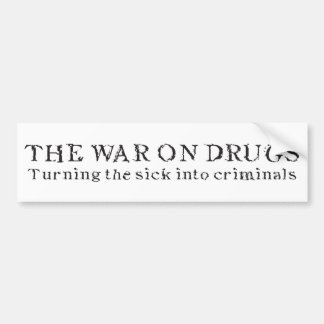 The War on Drugs - Turning the Sick Into Criminals Bumper Sticker