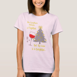 The Weather Outside is Frightful But the Wine is.. T-Shirt