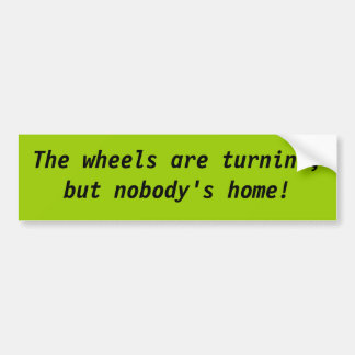 The wheels are turnin', but nobody's home! bumper sticker