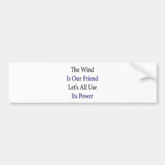 The Wind Is Our Friend Let s All Use Its Power Bumper Stickers