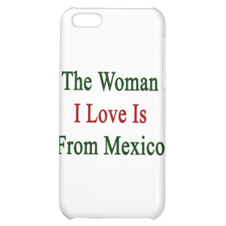 The Woman I Love Is From Mexico iPhone 5C Covers