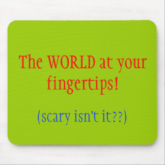 The WORLD at your fingertips!, (scary isn't it??) Mouse Pad