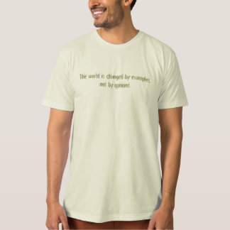 The world is changed by examples, not by opinions T-Shirt