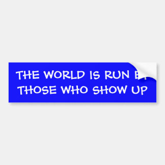 THE WORLD IS RUN BY THOSE WHO SHOW UP Bumper Stick Bumper Sticker