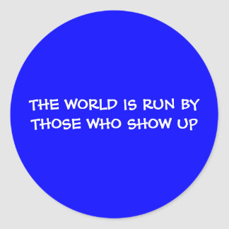 THE WORLD IS RUN BY THOSE WHO SHOW UP Sticker