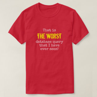 """""""... THE WORST database query ..."""" T-Shirt"""