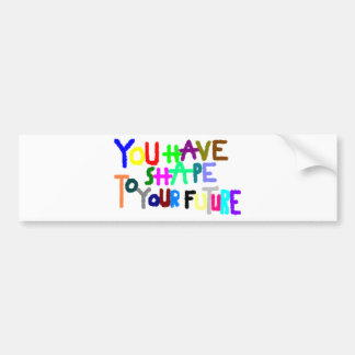 the you have to shape your future bumper sticker