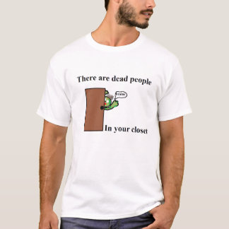 There are Dead People In your Closet T-Shirt