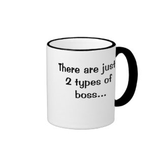 There are just 2 types of bosses...Double sided Ringer Mug