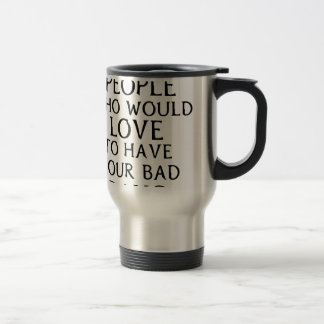 there are people who woul love to have your bad da travel mug