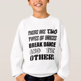 There are two types of Dance  Break dance  and oth Sweatshirt