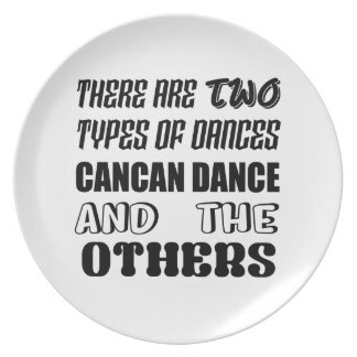 There are two types of Dance  Cancan dance  and ot Plate