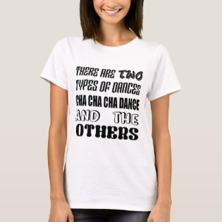 There are two types of Dance  Cha cha cha dance an T-Shirt