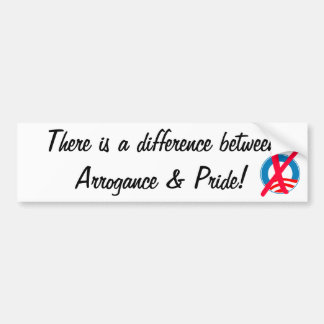 There is a difference between Arrogance and Pride Bumper Sticker