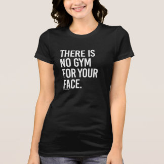There is no gym for your face -   Girl Fitness -.p T-Shirt