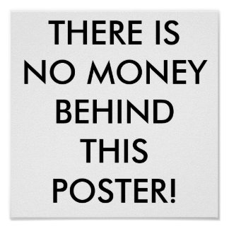 THERE IS NO MONEY BEHIND THIS POSTER