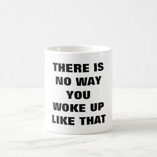 THERE IS NO WAY YOU WOKE UP LIKE THAT mug
