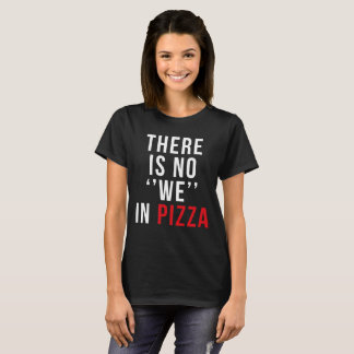 THERE IS NO ''WE'' IN PIZZA T-Shirt