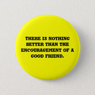 There is nothing better than the encouragement ... 6 cm round badge