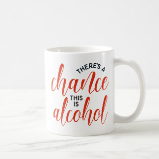 """There's a Chance This Is Alcohol"" Funny Coffee Mug"