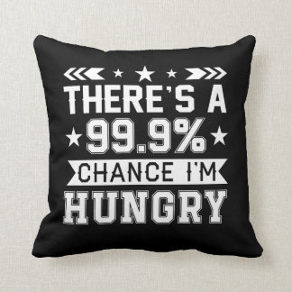 Theres 999 Percent Chance Im Hungry Shirt Cushion