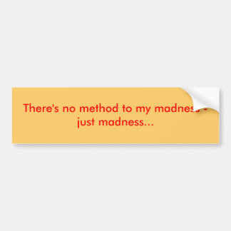 There's no method to my madness - just madness... bumper sticker