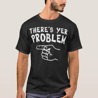There's Yer Problem (dark-left) T-Shirt