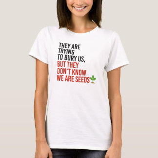 THEY ARE TRYING TO BURY US BUT THEY DON'T KNOW WE  T-Shirt
