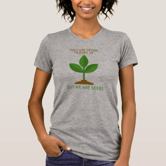 THEY ARE TRYING TO BURY US - BUT WE ARE SEEDS - -  T-Shirt