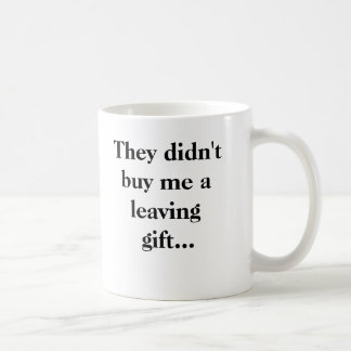 They didn't buy me a leaving gift... mugs