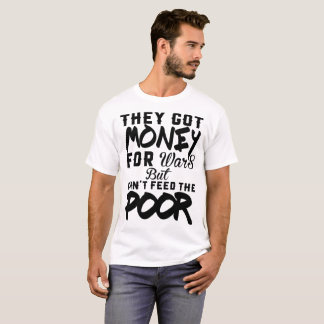 THEY GOT MENEY FOR WARS BUT CAN'T FEED THE POOR T-Shirt