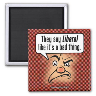 They Say Liberal Like It s a Bad Thing Fridge Magnet