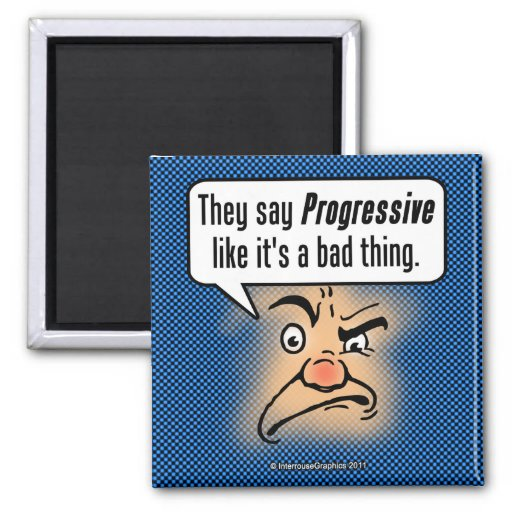 They Say Progressive Like It's a Bad Thing Refrigerator Magnet