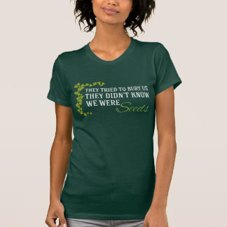 They Tried to Bury Us...We Were Seeds T-Shirt