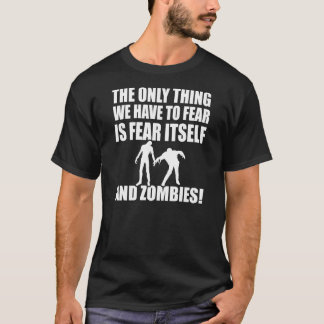 thing we have to fear is fear itself and zombies T-Shirt
