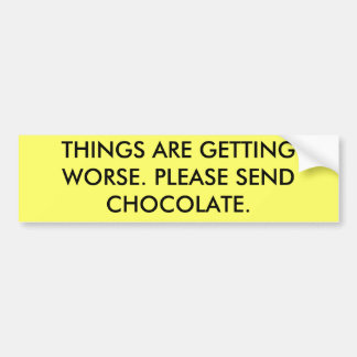 THINGS ARE GETTING WORSE. PLEASE SEND CHOCOLATE. BUMPER STICKER