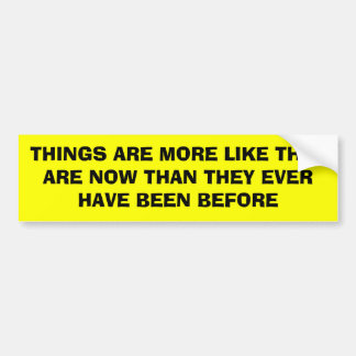 THINGS ARE MORE LIKE THEY ARE NOW THAN THEY EVE... BUMPER STICKER