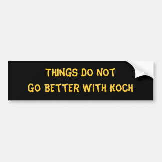 Things Do Not Go Better With Koch Bumper Sticker