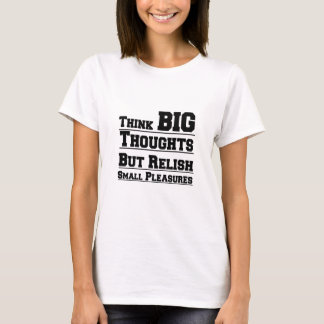 Think Big Thoughts But Relish Small Pleasures T-Shirt