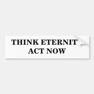 THINK ETERNITYACT NOW BUMPER STICKER