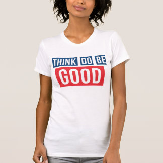 Think Good, Do Good, Be Good Tshirt