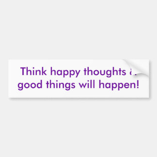 Think happy thoughts & good things will happen! bumper sticker