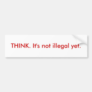 THINK. It's not illegal yet. Bumper Sticker