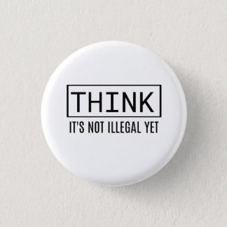 THINK It's not illegal yet Button