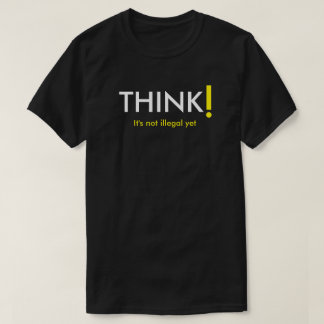 Think! It's Not Illegal Yet T-Shirt