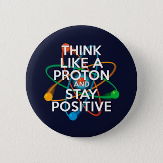 Think like a proton and stay positive 6 cm round badge