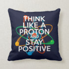 THINK LIKE A PROTON AND STAY POSITIVE CUSHION
